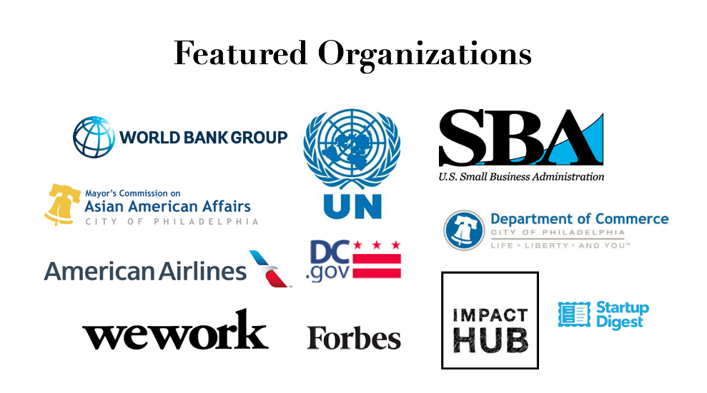 Featured in: World Bank Group, United Nations, Small Business Association, Philadelphia Mayor's Commission on Asian American Affairs, American Airlines, Department of Commerce, DC.gov, Startup Digest, WeWork, Forbes, and Impact Hub